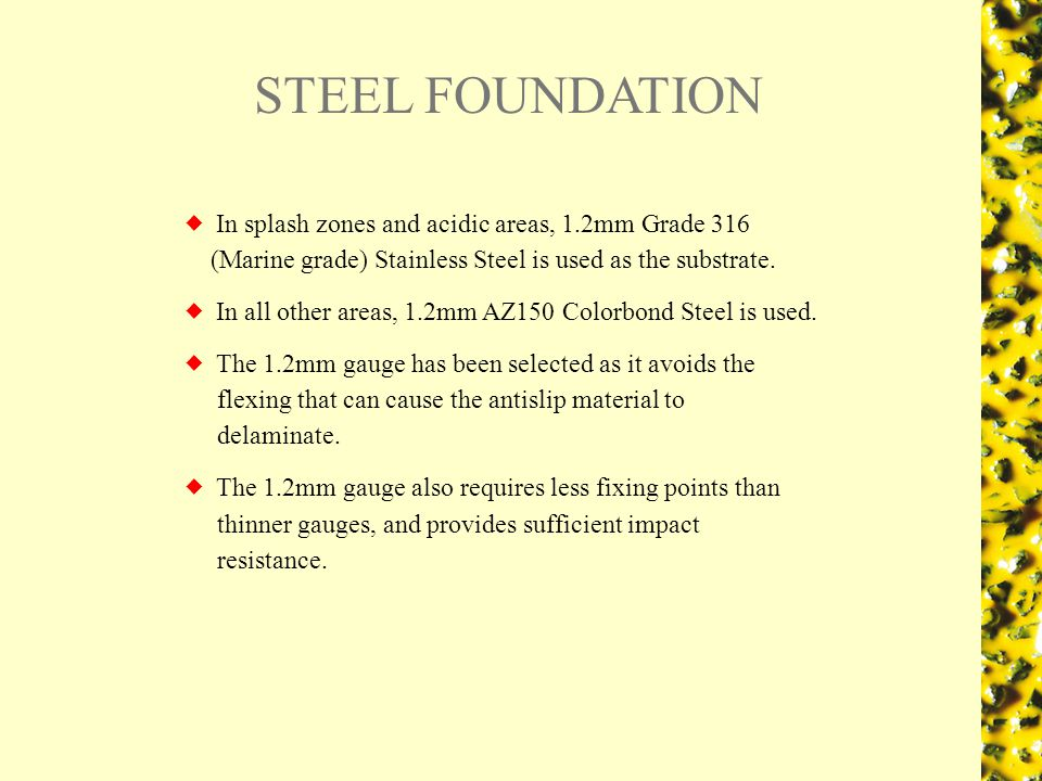 STEEL FOUNDATION In splash zones and acidic areas, 1.2mm Grade 316 (Marine grade) Stainless Steel is used as the substrate.