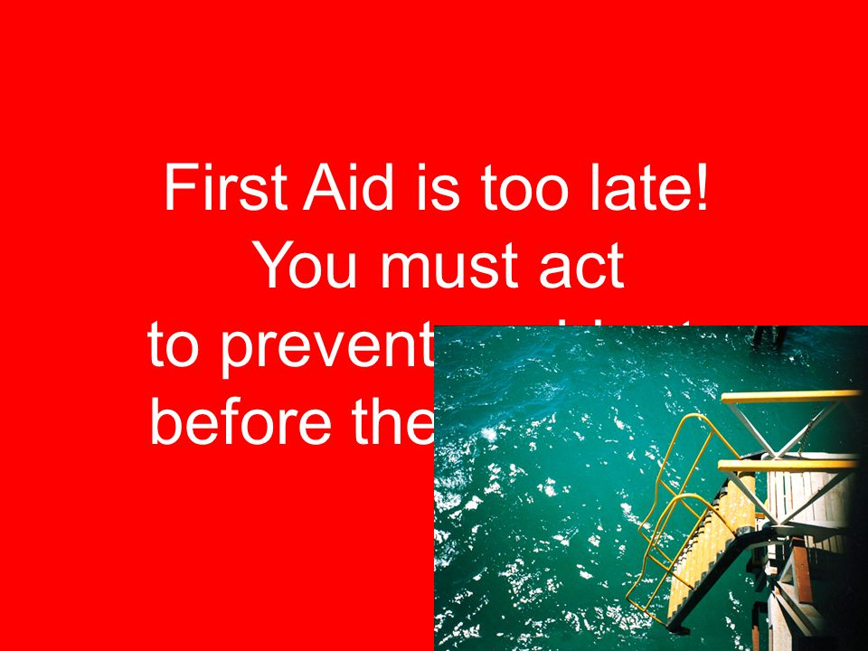 First Aid is too late! You must act to prevent accidents before they happen.