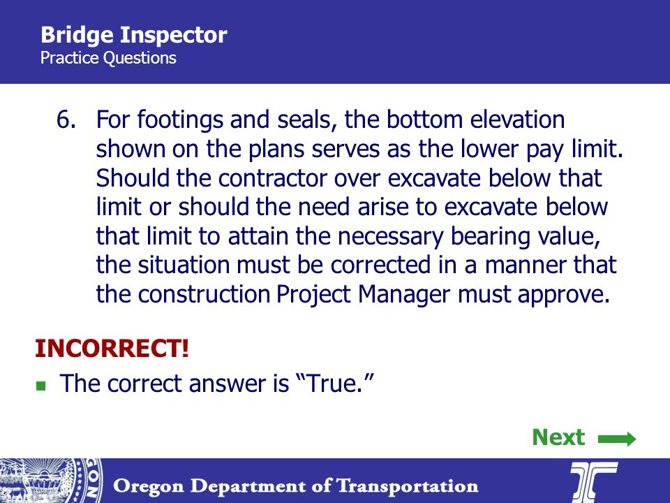 Bridge Inspector Practice Questions 6.For footings and seals, the bottom elevation shown on the plans serves as the lower pay limit.