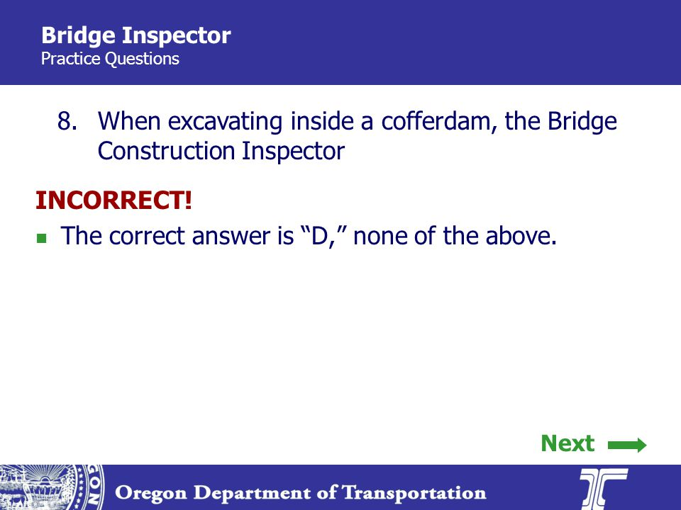 Bridge Inspector Practice Questions 8.When excavating inside a cofferdam, the Bridge Construction Inspector INCORRECT.