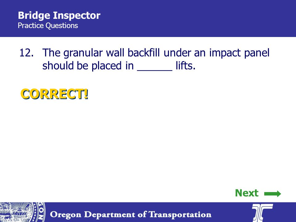 Bridge Inspector Practice Questions 12.The granular wall backfill under an impact panel should be placed in ______ lifts.