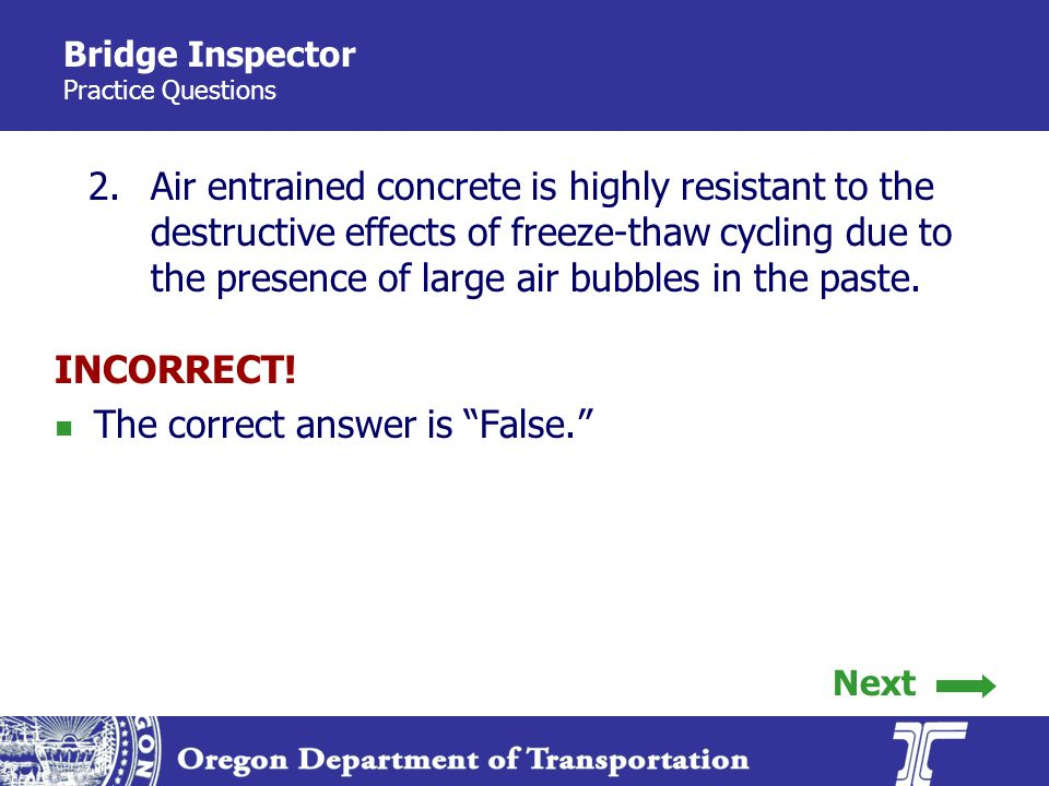 Bridge Inspector Practice Questions 2.Air entrained concrete is highly resistant to the destructive effects of freeze-thaw cycling due to the presence of large air bubbles in the paste.