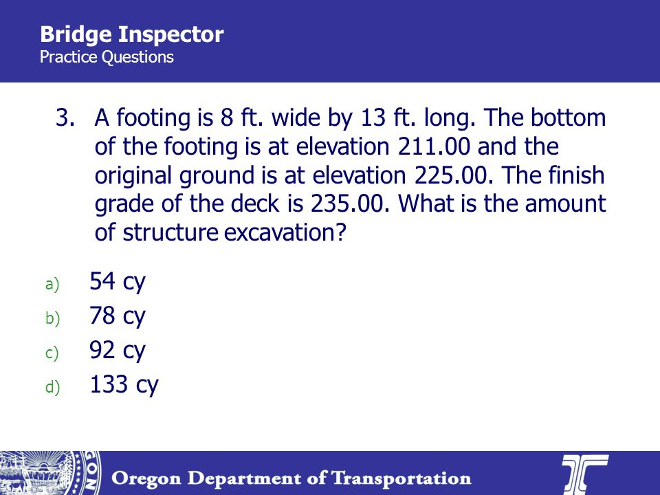 Bridge Inspector Practice Questions 3. a) 54 cy b) 78 cy c) 92 cy d) 133 cy A footing is 8 ft.