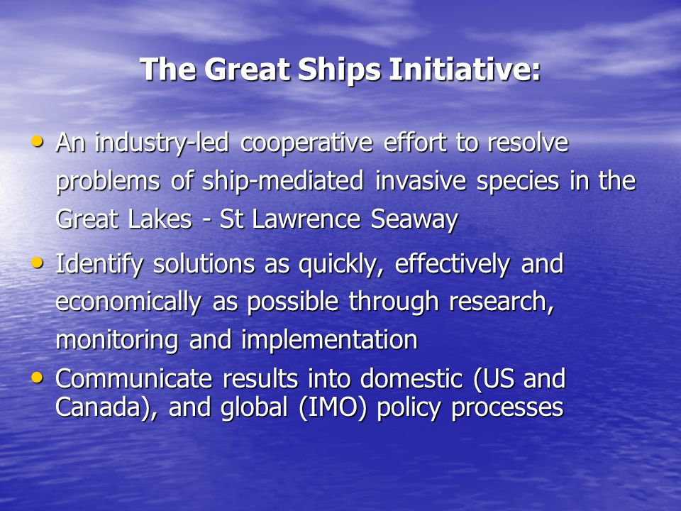 An industry-led cooperative effort to resolve problems of ship-mediated invasive species in the Great Lakes - St Lawrence Seaway An industry-led cooperative effort to resolve problems of ship-mediated invasive species in the Great Lakes - St Lawrence Seaway Identify solutions as quickly, effectively and economically as possible through research, monitoring and implementation Identify solutions as quickly, effectively and economically as possible through research, monitoring and implementation Communicate results into domestic (US and Canada), and global (IMO) policy processes Communicate results into domestic (US and Canada), and global (IMO) policy processes The Great Ships Initiative: