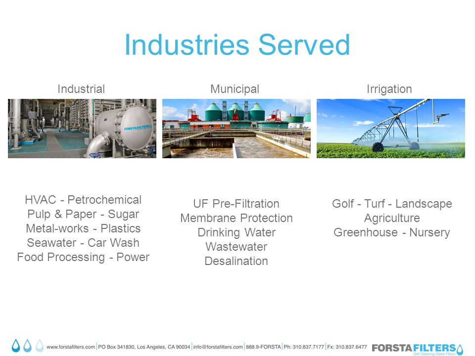 Industries Served HVAC - Petrochemical Pulp & Paper - Sugar Metal-works - Plastics Seawater - Car Wash Food Processing - Power Golf - Turf - Landscape Agriculture Greenhouse - Nursery UF Pre-Filtration Membrane Protection Drinking Water Wastewater Desalination IndustrialMunicipalIrrigation