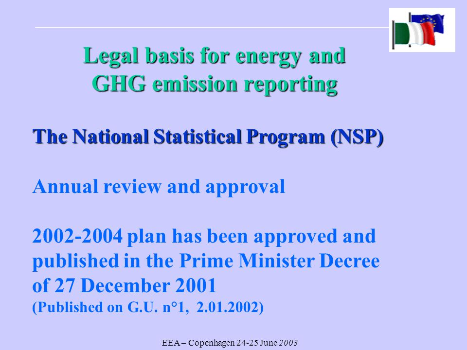 EEA – Copenhagen June 2003 Legal basisfor energy and GHG emission reporting Legal basis for energy and GHG emission reporting The National Statistical Program (NSP) Annual review and approval plan has been approved and published in the Prime Minister Decree of 27 December 2001 (Published on G.U.
