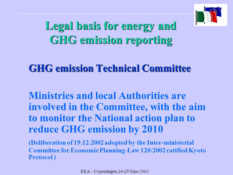 EEA – Copenhagen June 2003 Legal basisfor energy and GHG emission reporting Legal basis for energy and GHG emission reporting GHG emission Technical Committee Ministries and local Authorities are involved in the Committee, with the aim to monitor the National action plan to reduce GHG emission by 2010 (Deliberation of adopted by the Inter-ministerial Committee for Economic Planning-Law 120/2002 ratified Kyoto Protocol )