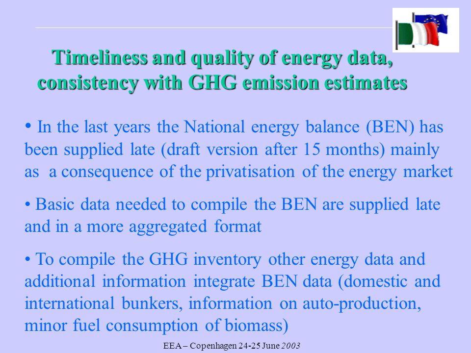 EEA – Copenhagen June 2003 Timeliness and quality of energy data, consistency with GHG emission estimates In the last years the National energy balance (BEN) has been supplied late (draft version after 15 months) mainly as a consequence of the privatisation of the energy market Basic data needed to compile the BEN are supplied late and in a more aggregated format To compile the GHG inventory other energy data and additional information integrate BEN data (domestic and international bunkers, information on auto-production, minor fuel consumption of biomass)
