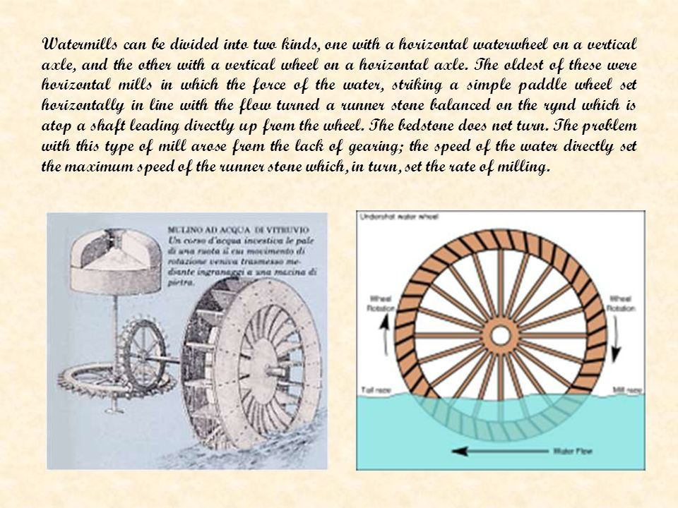 Watermills can be divided into two kinds, one with a horizontal waterwheel on a vertical axle, and the other with a vertical wheel on a horizontal axle.