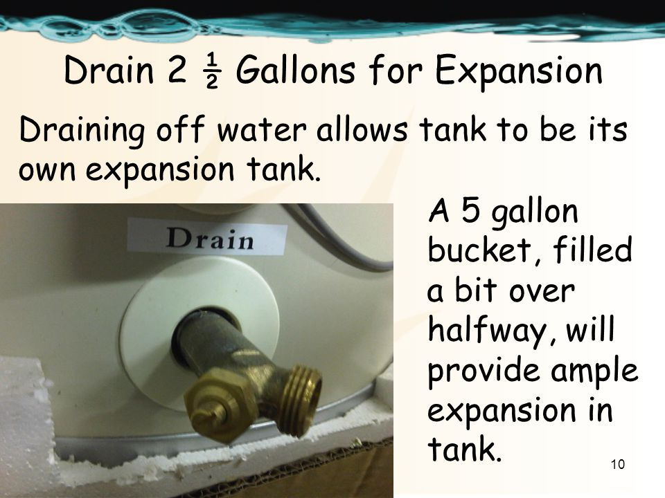 10 Drain 2 ½ Gallons for Expansion Draining off water allows tank to be its own expansion tank.