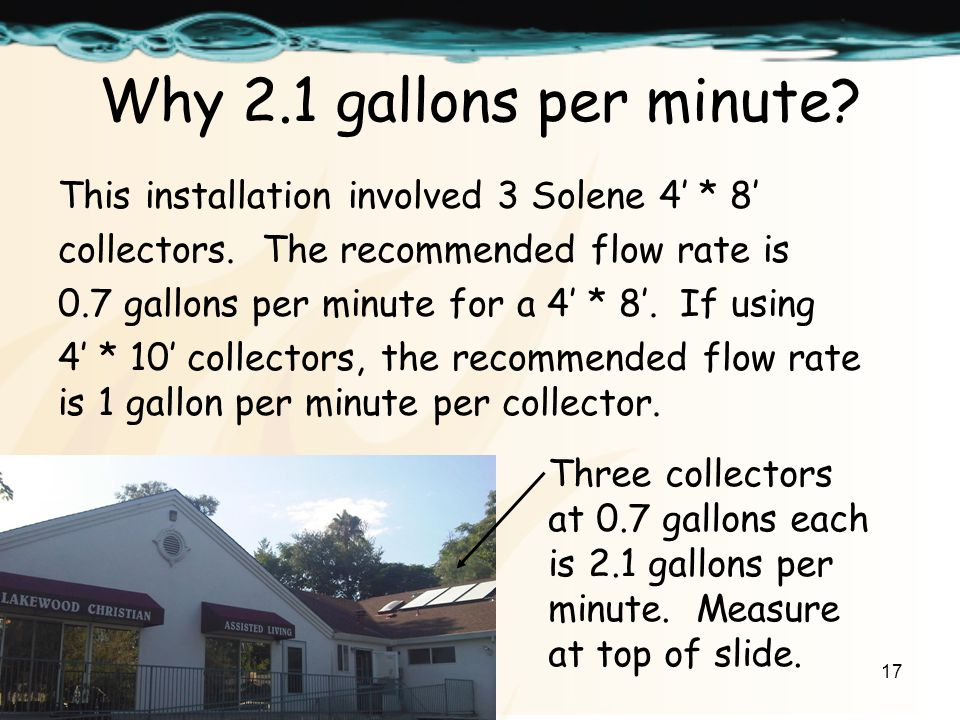 17 Why 2.1 gallons per minute. This installation involved 3 Solene 4 * 8 collectors.