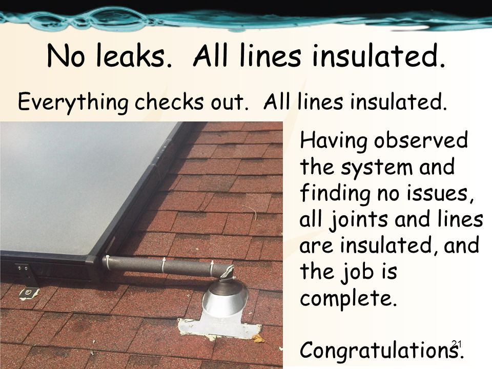 21 No leaks. All lines insulated. Everything checks out.