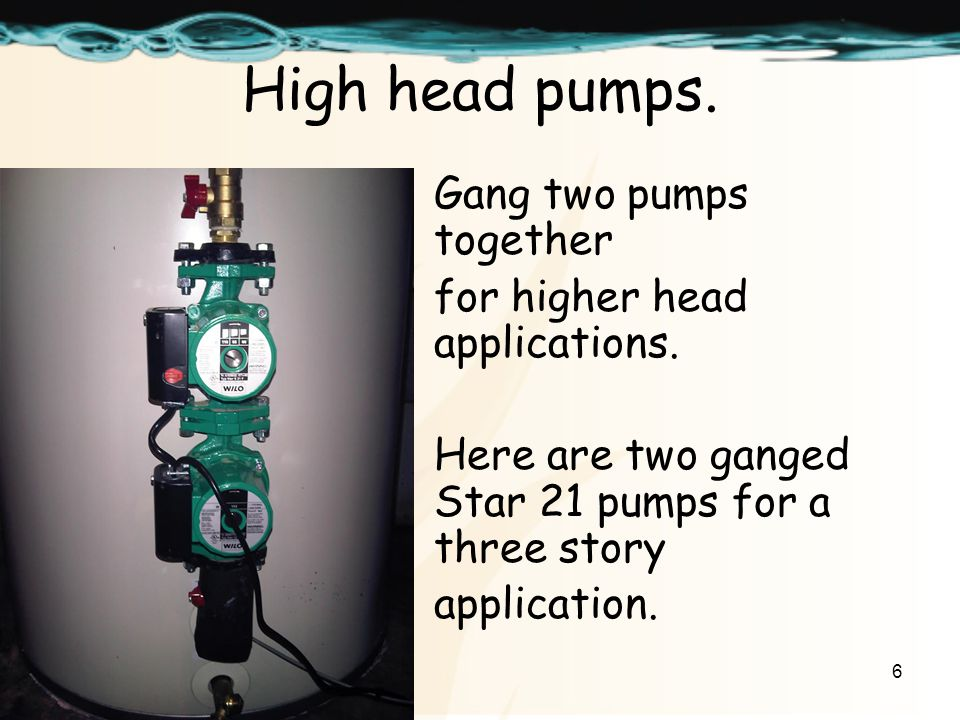 6 High head pumps. Gang two pumps together for higher head applications.