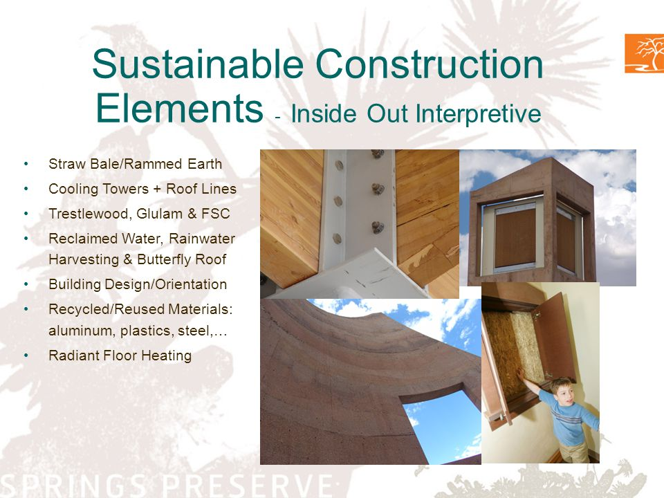 Sustainable Construction Elements - Inside Out Interpretive Straw Bale/Rammed Earth Cooling Towers + Roof Lines Trestlewood, Glulam & FSC Reclaimed Water, Rainwater Harvesting & Butterfly Roof Building Design/Orientation Recycled/Reused Materials: aluminum, plastics, steel,… Radiant Floor Heating