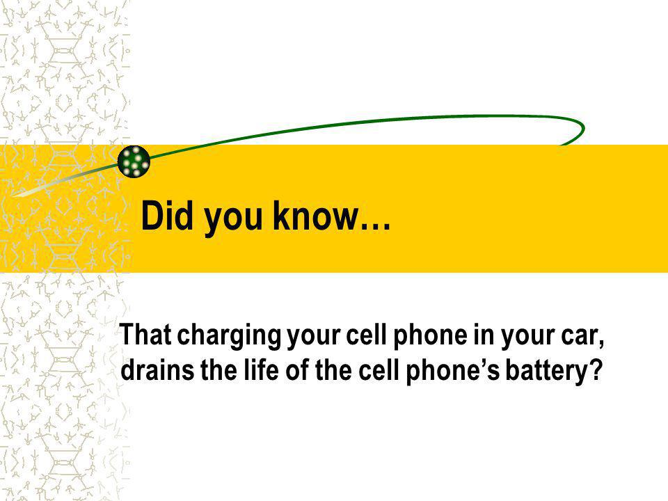 Did you know… That charging your cell phone in your car, drains the life of the cell phones battery