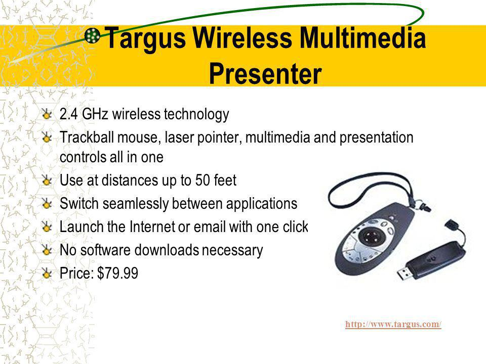 Targus Wireless Multimedia Presenter 2.4 GHz wireless technology Trackball mouse, laser pointer, multimedia and presentation controls all in one Use at distances up to 50 feet Switch seamlessly between applications Launch the Internet or email with one click No software downloads necessary Price: $79.99 http://www.targus.com/