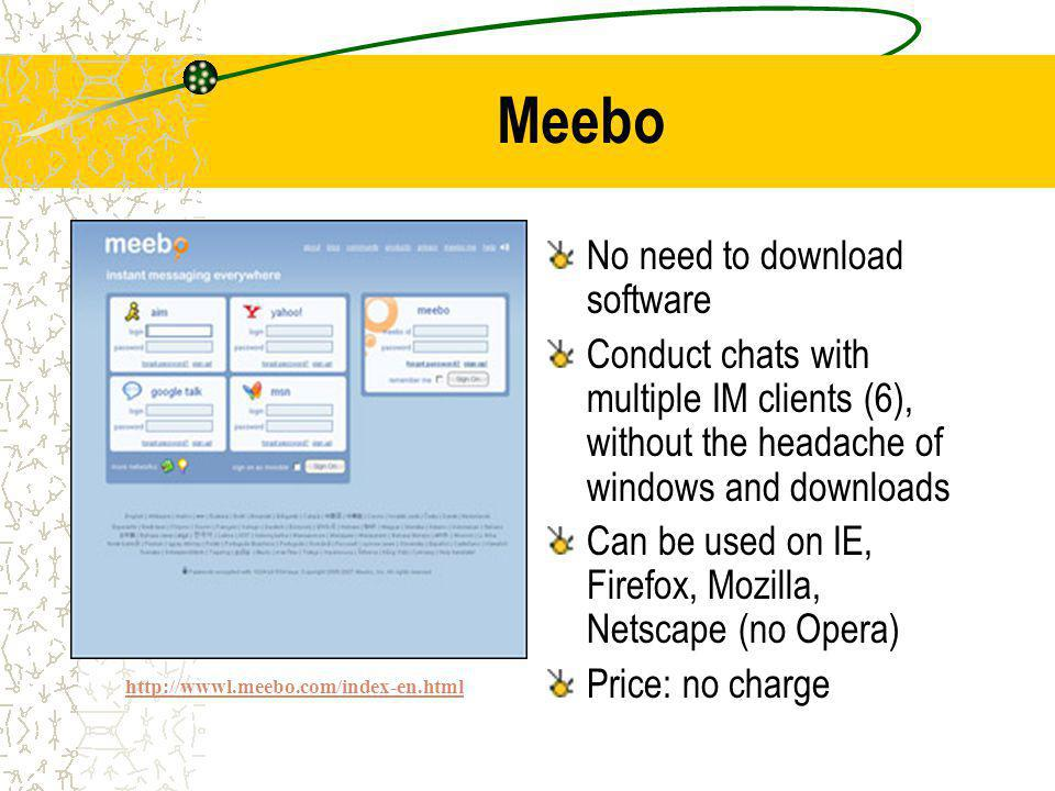 Meebo No need to download software Conduct chats with multiple IM clients (6), without the headache of windows and downloads Can be used on IE, Firefox, Mozilla, Netscape (no Opera) Price: no charge http://wwwl.meebo.com/index-en.html