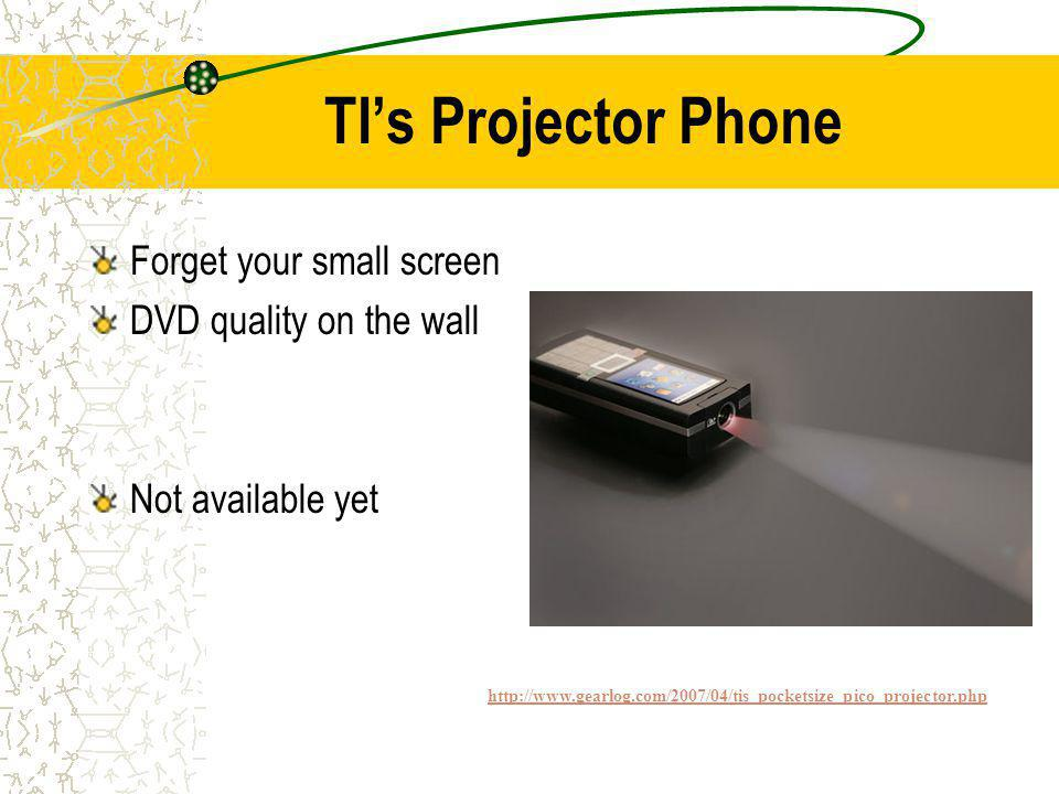 TIs Projector Phone Forget your small screen DVD quality on the wall Not available yet http://www.gearlog.com/2007/04/tis_pocketsize_pico_projector.php