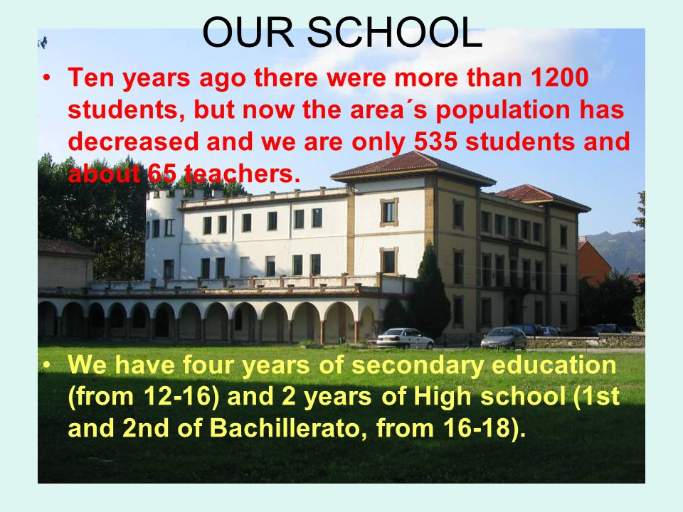 OUR SCHOOL Ten years ago there were more than 1200 students, but now the area´s population has decreased and we are only 535 students and about 65 teachers.