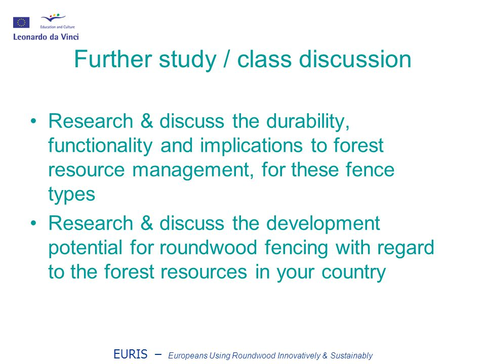 EURIS – Europeans Using Roundwood Innovatively & Sustainably Further study / class discussion Research & discuss the durability, functionality and implications to forest resource management, for these fence types Research & discuss the development potential for roundwood fencing with regard to the forest resources in your country