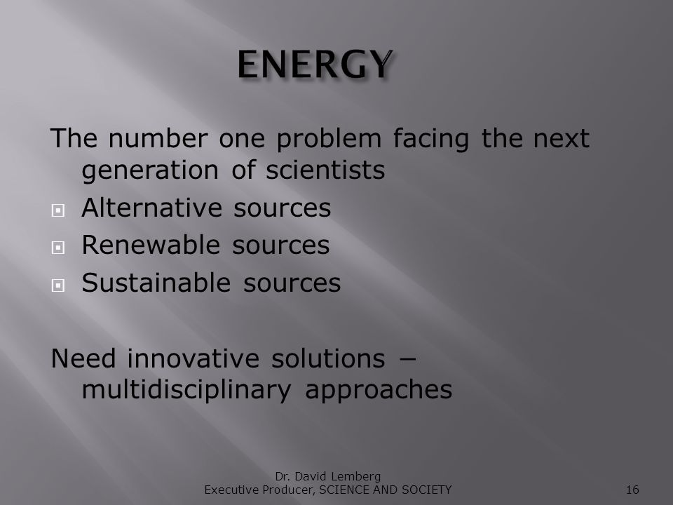 The number one problem facing the next generation of scientists Alternative sources Renewable sources Sustainable sources Need innovative solutions multidisciplinary approaches Dr.