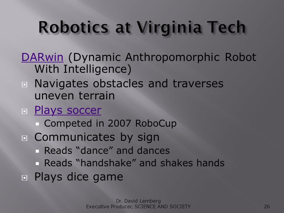 DARwinDARwin (Dynamic Anthropomorphic Robot With Intelligence) Navigates obstacles and traverses uneven terrain Plays soccer Competed in 2007 RoboCup Communicates by sign Reads dance and dances Reads handshake and shakes hands Plays dice game Dr.