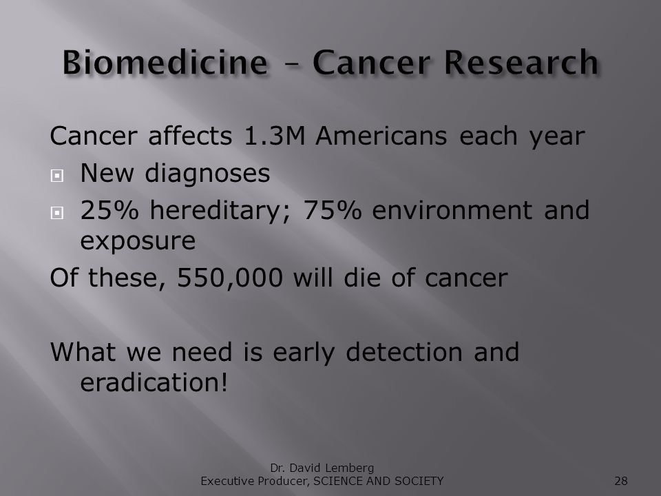 Cancer affects 1.3M Americans each year New diagnoses 25% hereditary; 75% environment and exposure Of these, 550,000 will die of cancer What we need is early detection and eradication.