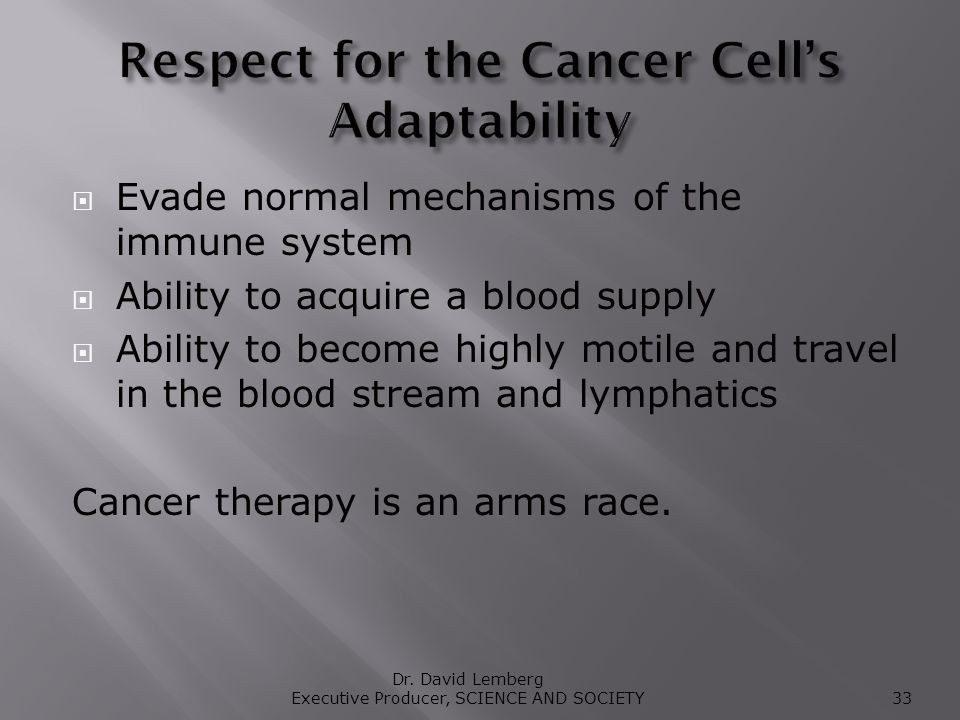 Evade normal mechanisms of the immune system Ability to acquire a blood supply Ability to become highly motile and travel in the blood stream and lymphatics Cancer therapy is an arms race.