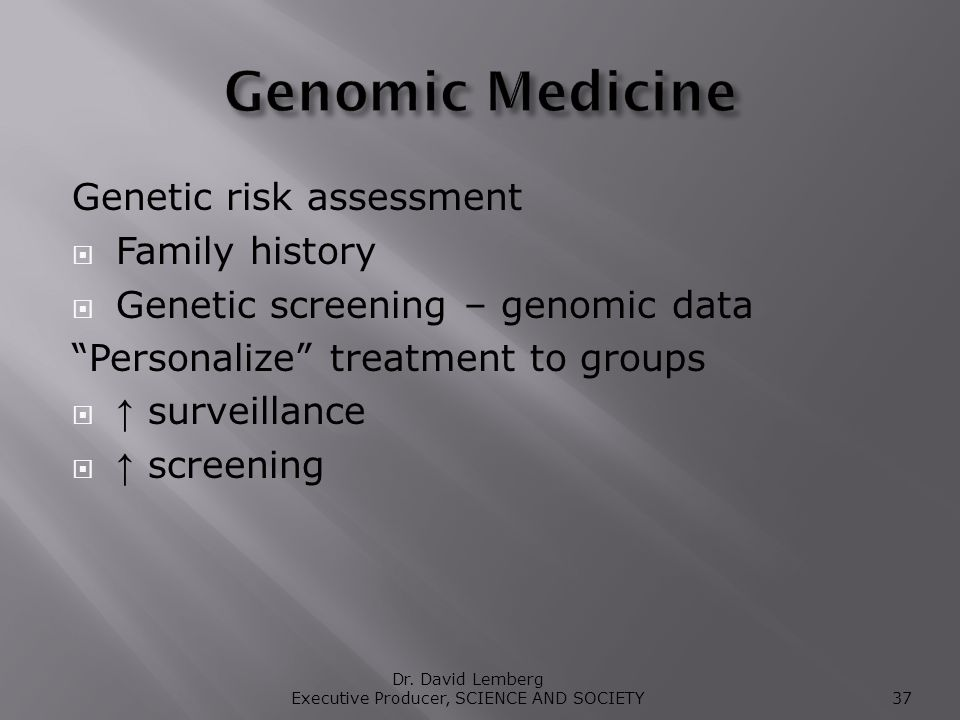 Genetic risk assessment Family history Genetic screening – genomic data Personalize treatment to groups surveillance screening Dr.
