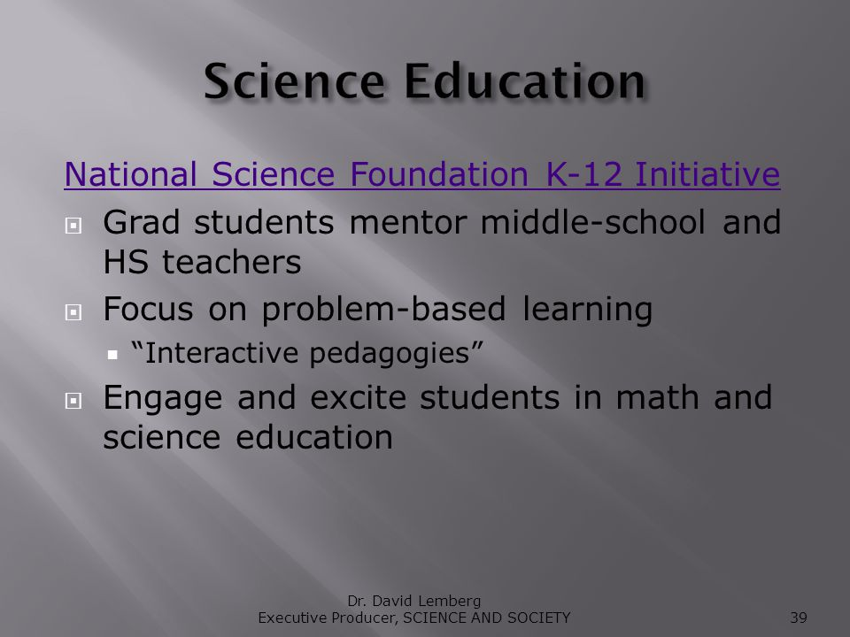 National Science Foundation K-12 Initiative Grad students mentor middle-school and HS teachers Focus on problem-based learning Interactive pedagogies Engage and excite students in math and science education Dr.