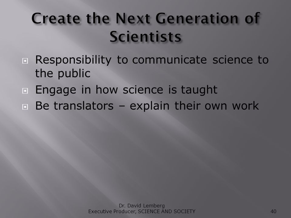 Responsibility to communicate science to the public Engage in how science is taught Be translators – explain their own work Dr.