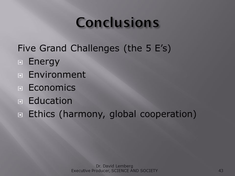 Five Grand Challenges (the 5 Es) Energy Environment Economics Education Ethics (harmony, global cooperation) Dr.