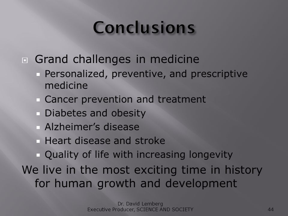 Grand challenges in medicine Personalized, preventive, and prescriptive medicine Cancer prevention and treatment Diabetes and obesity Alzheimers disease Heart disease and stroke Quality of life with increasing longevity We live in the most exciting time in history for human growth and development Dr.