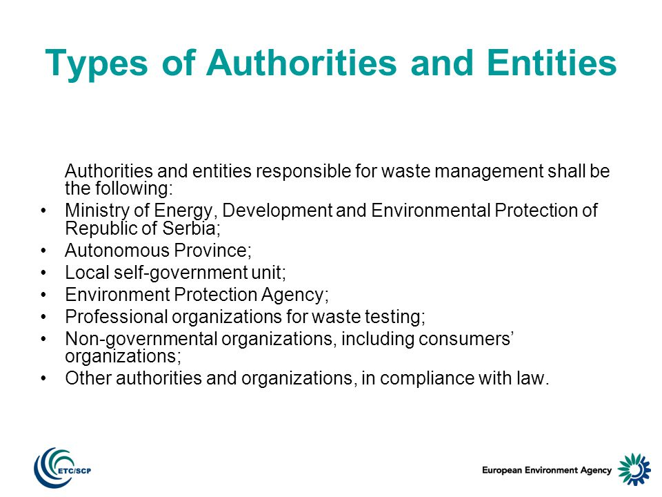 Types of Authorities and Entities Authorities and entities responsible for waste management shall be the following: Ministry of Energy, Development and Environmental Protection of Republic of Serbia; Autonomous Province; Local self-government unit; Environment Protection Agency; Professional organizations for waste testing; Non-governmental organizations, including consumers organizations; Other authorities and organizations, in compliance with law.