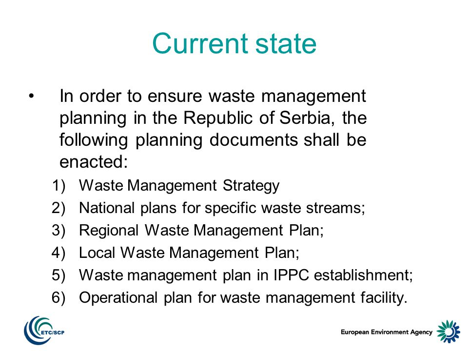 Current state In order to ensure waste management planning in the Republic of Serbia, the following planning documents shall be enacted: 1)Waste Management Strategy 2)National plans for specific waste streams; 3)Regional Waste Management Plan; 4)Local Waste Management Plan; 5)Waste management plan in IPPC establishment; 6)Operational plan for waste management facility.