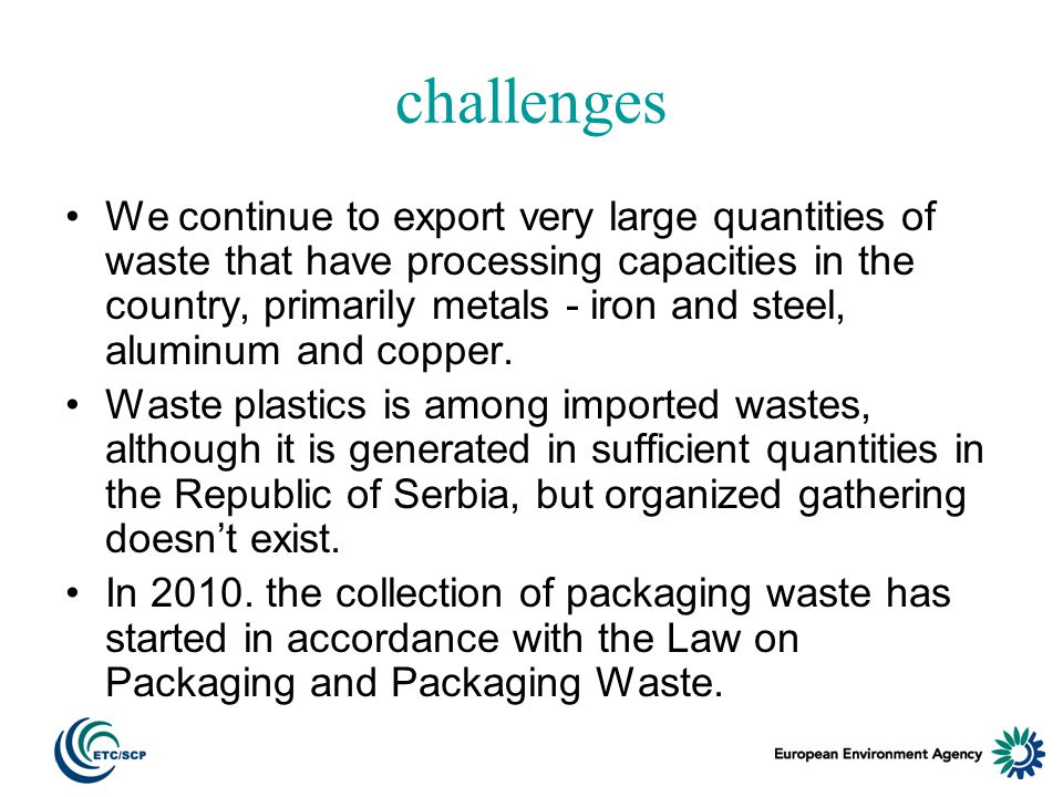 challenges We continue to export very large quantities of waste that have processing capacities in the country, primarily metals - iron and steel, aluminum and copper.