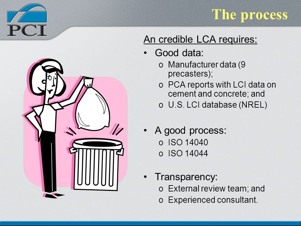The process An credible LCA requires: Good data: oManufacturer data (9 precasters); oPCA reports with LCI data on cement and concrete; and oU.S.