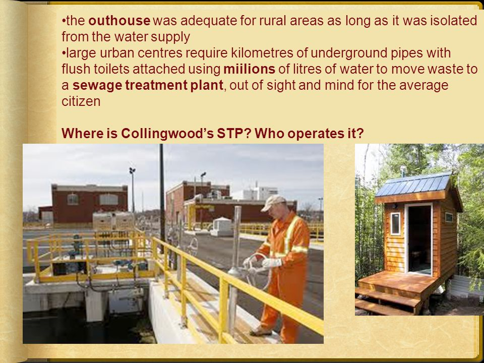 the outhouse was adequate for rural areas as long as it was isolated from the water supply large urban centres require kilometres of underground pipes with flush toilets attached using miilions of litres of water to move waste to a sewage treatment plant, out of sight and mind for the average citizen Where is Collingwoods STP.