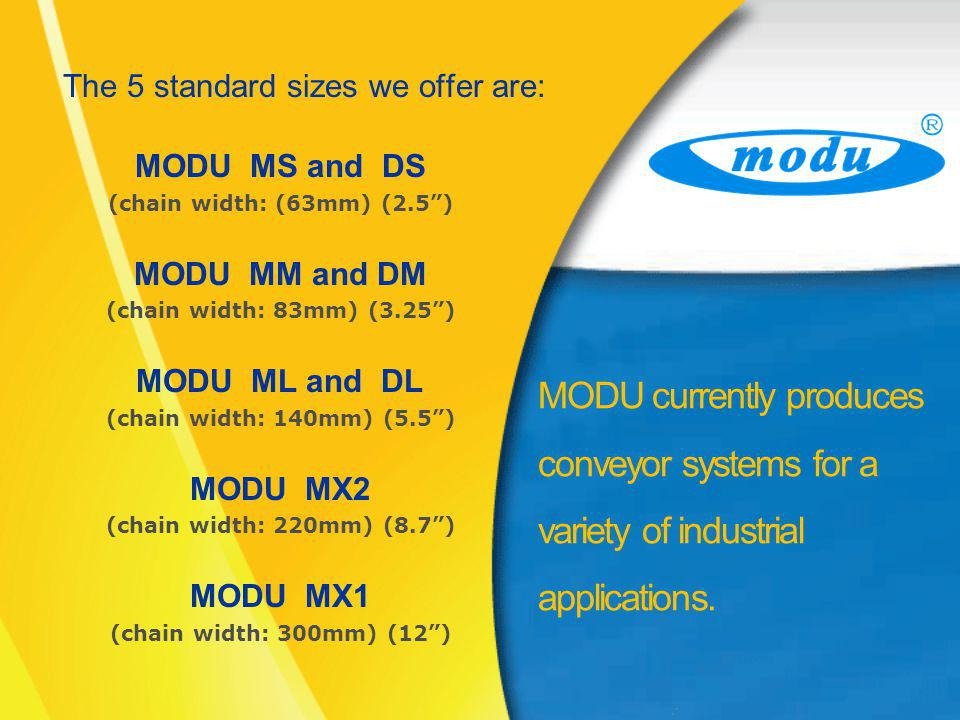 The 5 standard sizes we offer are: MODU MS and DS (chain width: (63mm) (2.5) MODU MM and DM (chain width: 83mm) (3.25) MODU ML and DL (chain width: 140mm) (5.5) MODU MX2 (chain width: 220mm) (8.7) MODU MX1 (chain width: 300mm) (12) MODU currently produces conveyor systems for a variety of industrial applications.