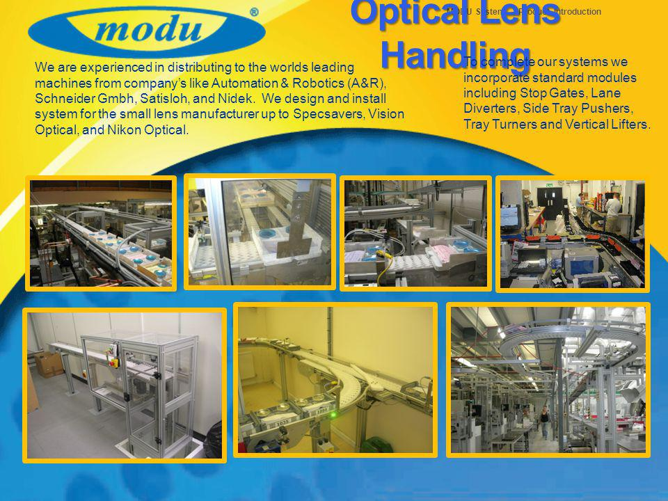 MODU System – Product Introduction Optical Lens Handling To complete our systems we incorporate standard modules including Stop Gates, Lane Diverters, Side Tray Pushers, Tray Turners and Vertical Lifters.