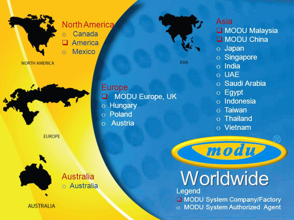 Worldwide Europe MODU Europe, UK o Hungary o Poland o Austria Asia MODU Malaysia MODU China o Japan o Singapore o India o UAE o Saudi Arabia o Egypt o Indonesia o Taiwan o Thailand o Vietnam North America o Canada America o Mexico Australia o Australia Legend MODU System Company/Factory o MODU System Authorized Agent