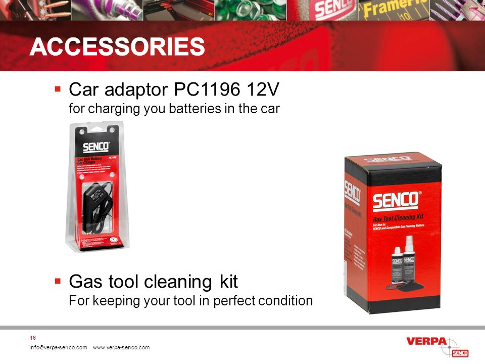 info@verpa-senco.com www.verpa-senco.com Car adaptor PC1196 12V for charging you batteries in the car Gas tool cleaning kit For keeping your tool in perfect condition 16