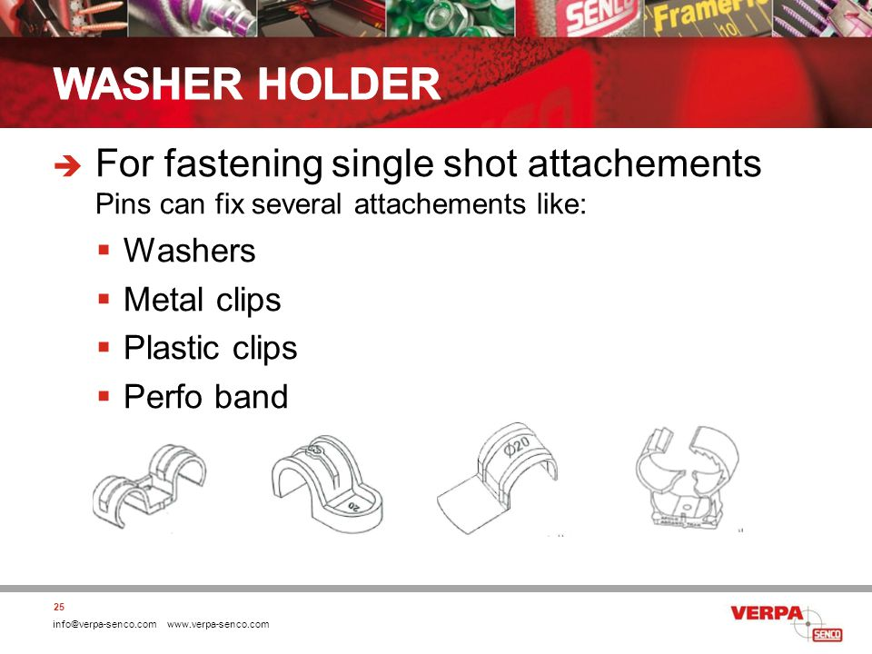info@verpa-senco.com www.verpa-senco.com For fastening single shot attachements Pins can fix several attachements like: Washers Metal clips Plastic clips Perfo band 25