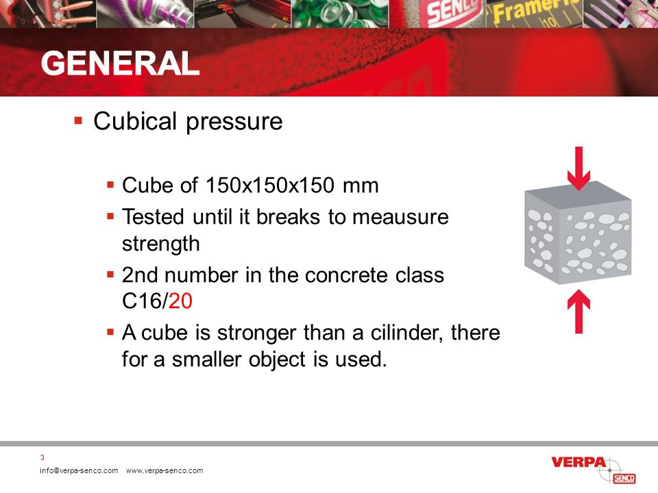 info@verpa-senco.com www.verpa-senco.com Cubical pressure Cube of 150x150x150 mm Tested until it breaks to meausure strength 2nd number in the concrete class C16/20 A cube is stronger than a cilinder, there for a smaller object is used.