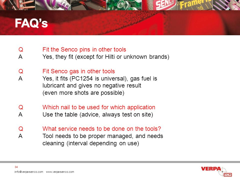 info@verpa-senco.com www.verpa-senco.com 34 QFit the Senco pins in other tools AYes, they fit (except for Hilti or unknown brands) QFit Senco gas in other tools AYes, it fits (PC1254 is universal), gas fuel is lubricant and gives no negative result (even more shots are possible) QWhich nail to be used for which application AUse the table (advice, always test on site) QWhat service needs to be done on the tools.