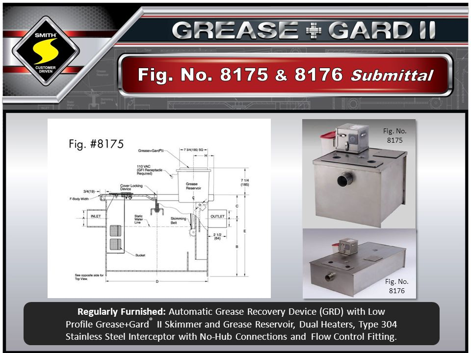 Regularly Furnished: Automatic Grease Recovery Device (GRD) with Low Profile Grease+Gard ® II Skimmer and Grease Reservoir, Dual Heaters, Type 304 Stainless Steel Interceptor with No-Hub Connections and Flow Control Fitting.