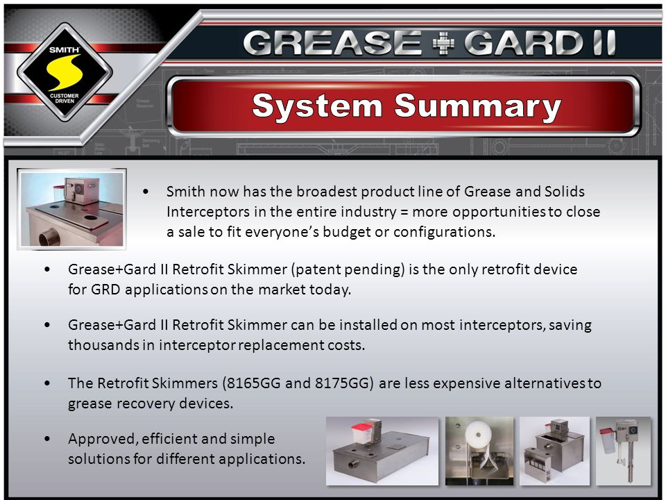 Smith now has the broadest product line of Grease and Solids Interceptors in the entire industry = more opportunities to close a sale to fit everyones budget or configurations.