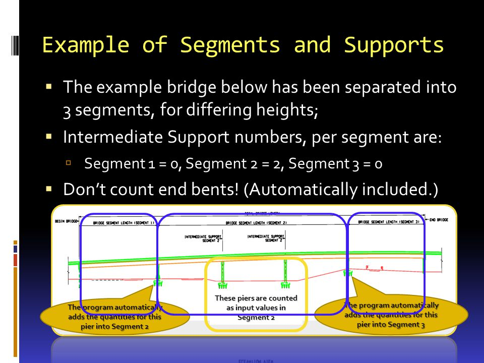 Example of Segments and Supports The example bridge below has been separated into 3 segments, for differing heights; Intermediate Support numbers, per segment are: Segment 1 = 0, Segment 2 = 2, Segment 3 = 0 Dont count end bents.