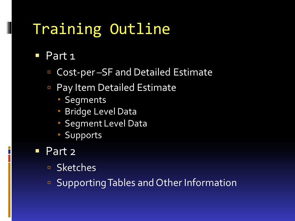 Training Outline Part 1 Cost-per –SF and Detailed Estimate Pay Item Detailed Estimate Segments Bridge Level Data Segment Level Data Supports Part 2 Sketches Supporting Tables and Other Information