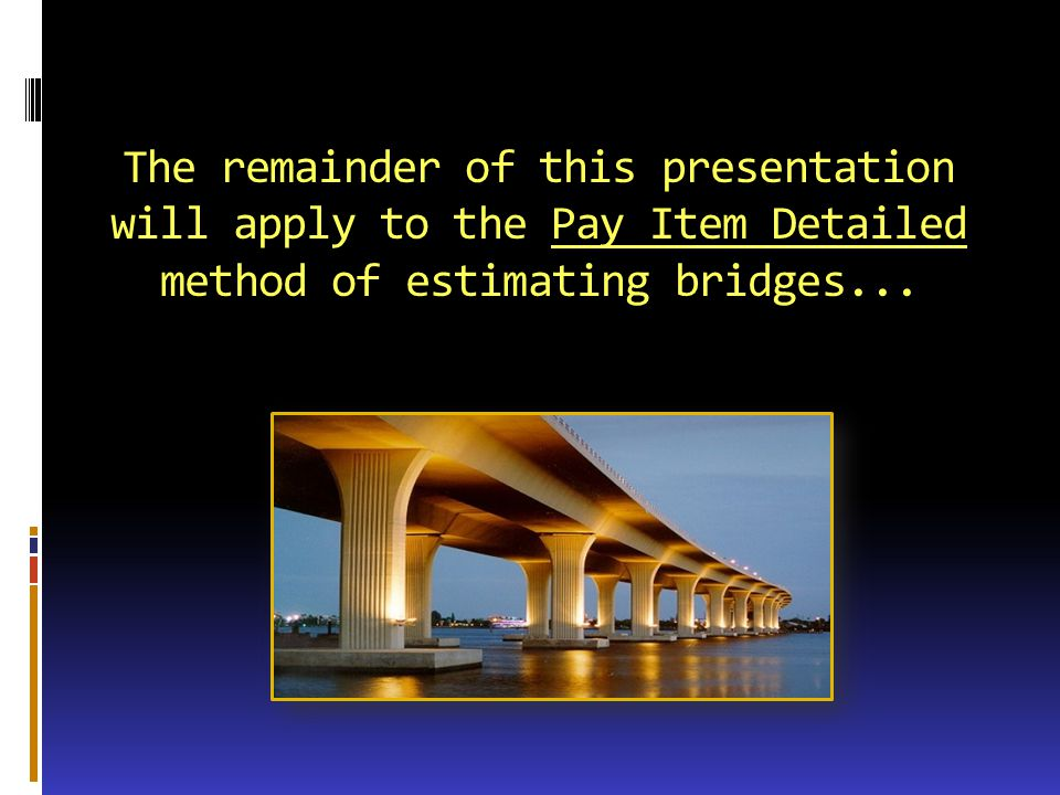 The remainder of this presentation will apply to the Pay Item Detailed method of estimating bridges...